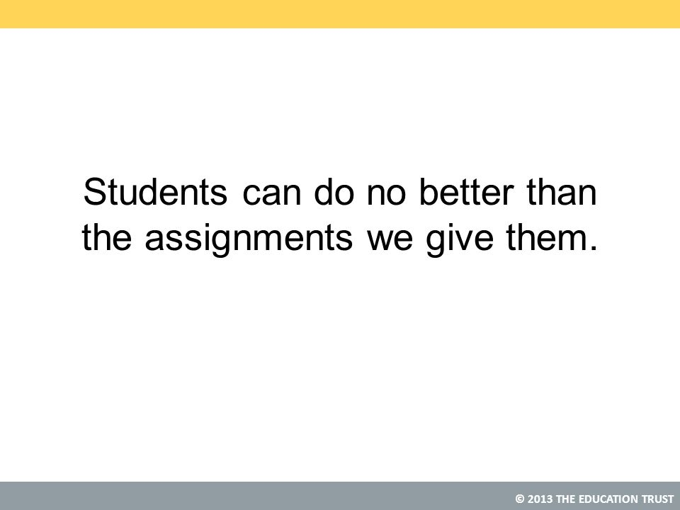 Students can do no better than the assignments we give them.