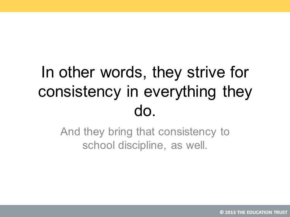 In other words, they strive for consistency in everything they do.