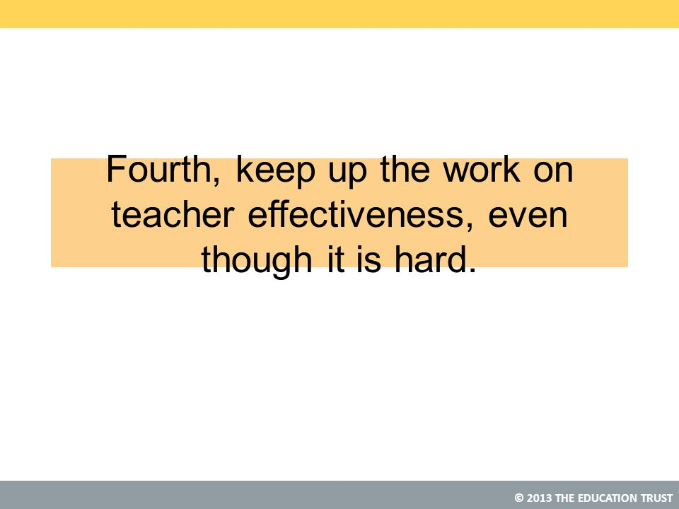 Fourth, keep up the work on teacher effectiveness, even though it is hard.
