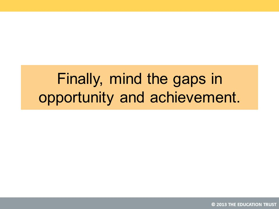 Finally, mind the gaps in opportunity and achievement.