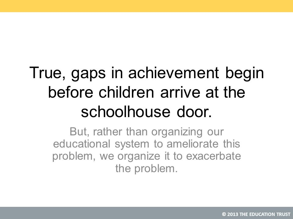 True, gaps in achievement begin before children arrive at the schoolhouse door.