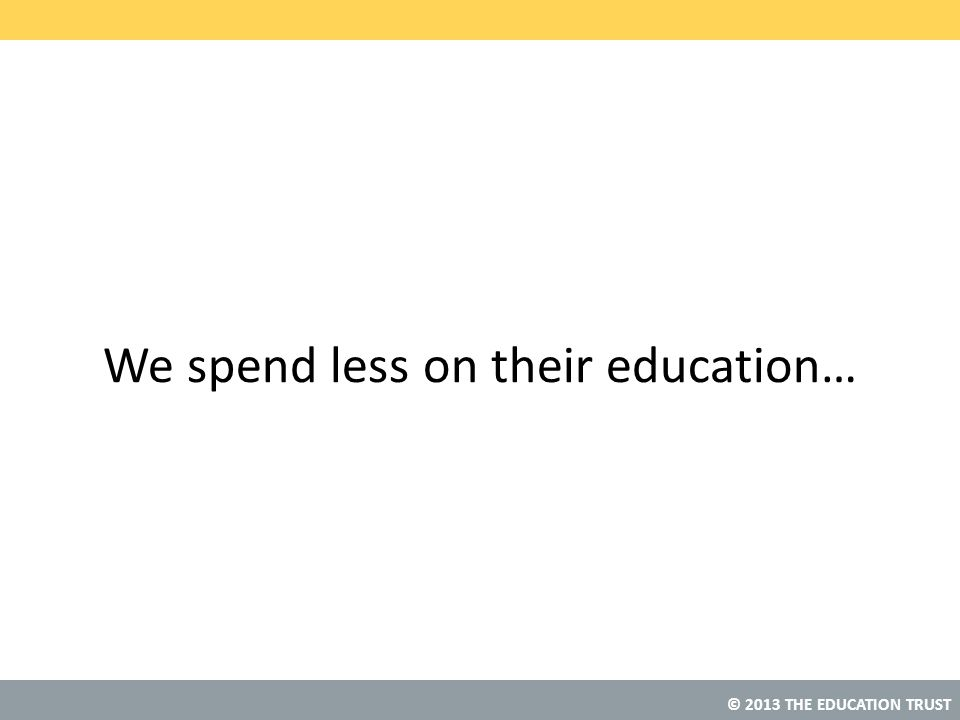 We spend less on their education…
