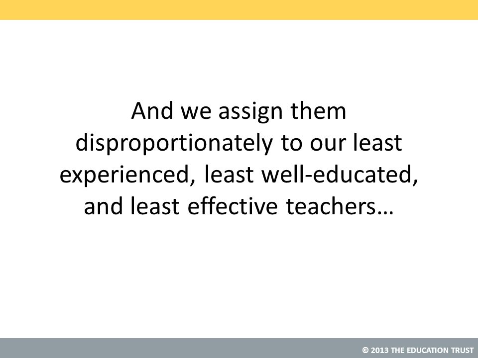And we assign them disproportionately to our least experienced, least well-educated, and least effective teachers…