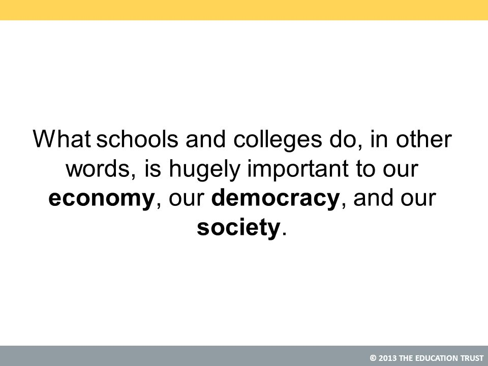 What schools and colleges do, in other words, is hugely important to our economy, our democracy, and our society.