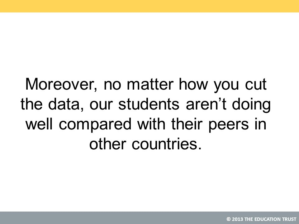 Moreover, no matter how you cut the data, our students aren't doing well compared with their peers in other countries.