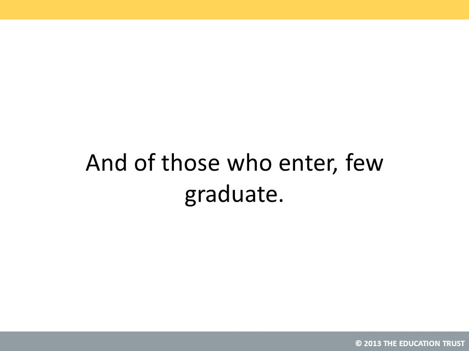 And of those who enter, few graduate.