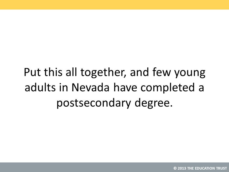 Put this all together, and few young adults in Nevada have completed a postsecondary degree.