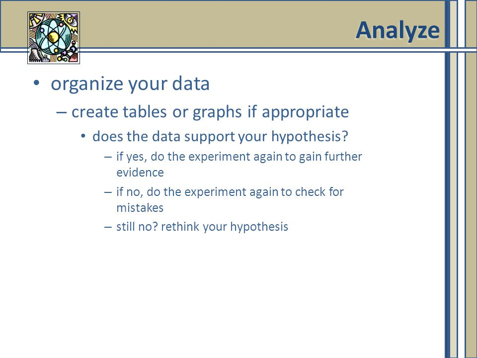Analyze organize your data create tables or graphs if appropriate