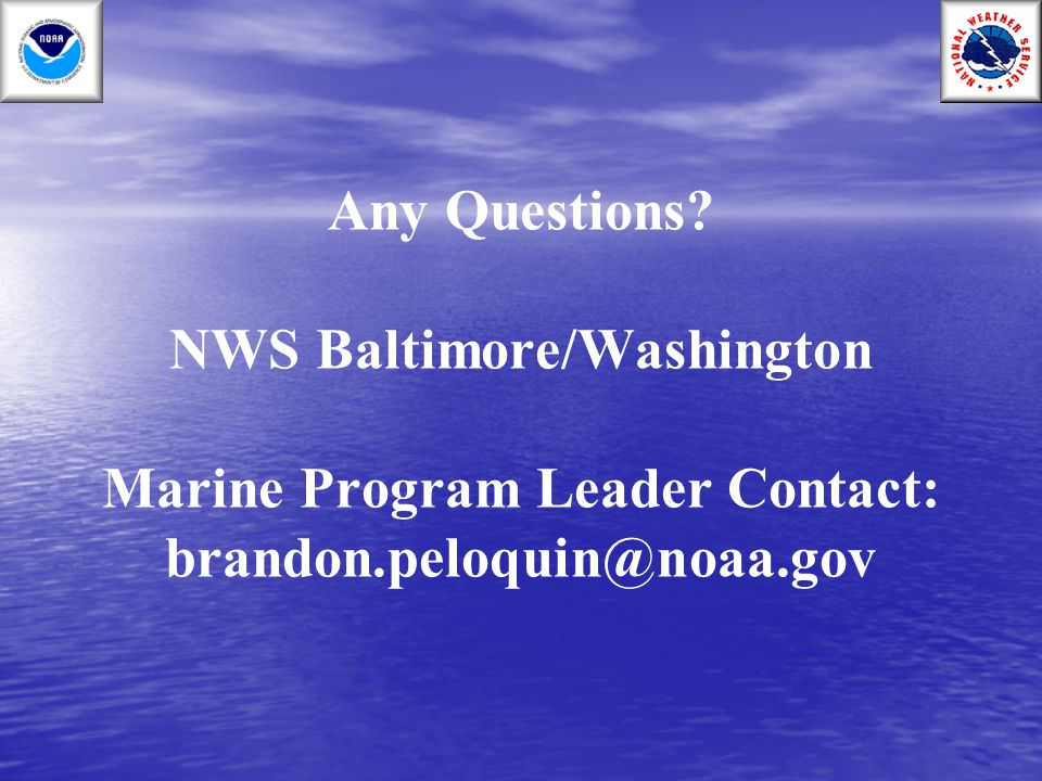 Any Questions NWS Baltimore/Washington Marine Program Leader Contact: brandon.peloquin@noaa.gov