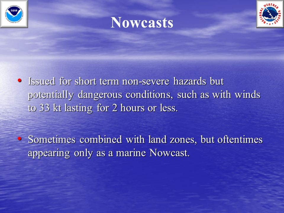 Nowcasts Issued for short term non-severe hazards but potentially dangerous conditions, such as with winds to 33 kt lasting for 2 hours or less.