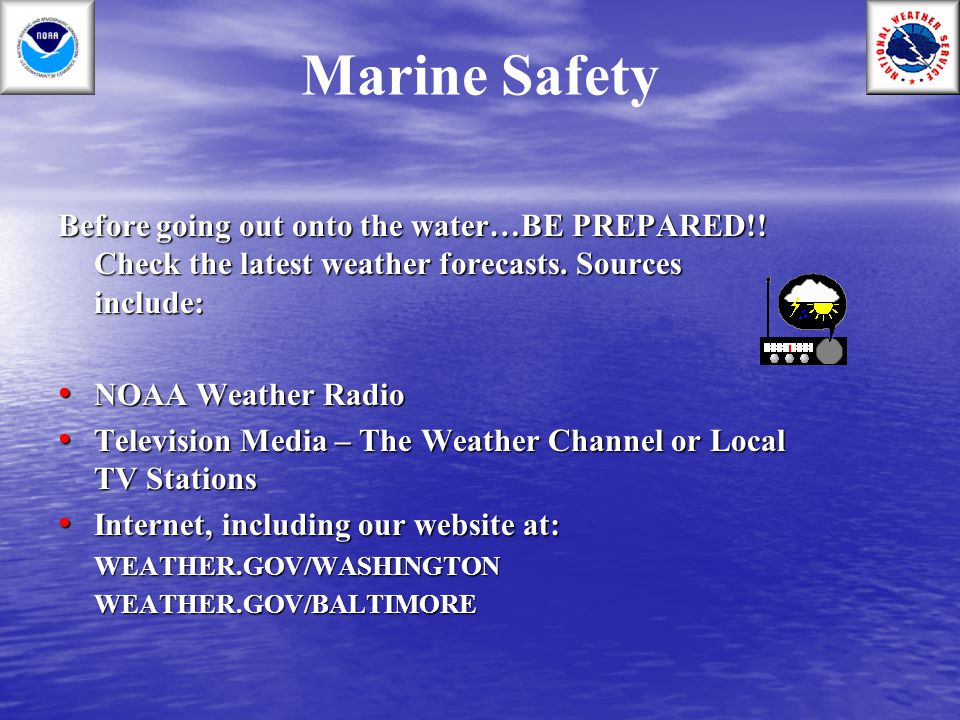 Marine Safety Before going out onto the water…BE PREPARED!! Check the latest weather forecasts. Sources include: