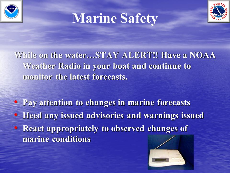 Marine Safety While on the water…STAY ALERT!! Have a NOAA Weather Radio in your boat and continue to monitor the latest forecasts.