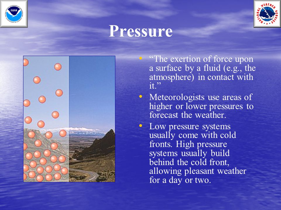 Pressure The exertion of force upon a surface by a fluid (e.g., the atmosphere) in contact with it.