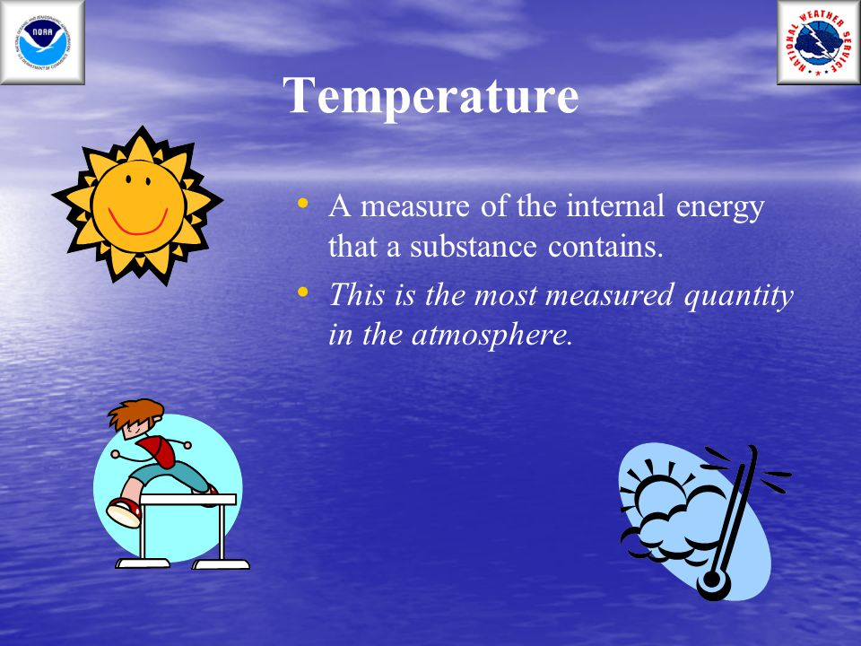 Temperature A measure of the internal energy that a substance contains.