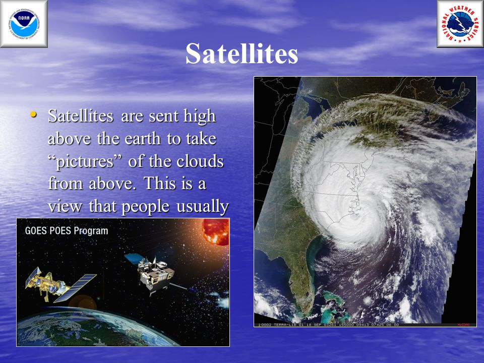 Satellites Satellites are sent high above the earth to take pictures of the clouds from above.