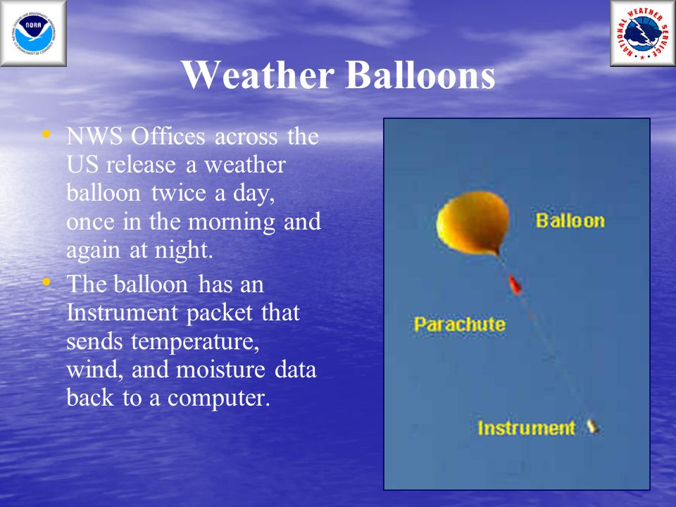 Weather Balloons NWS Offices across the US release a weather balloon twice a day, once in the morning and again at night.