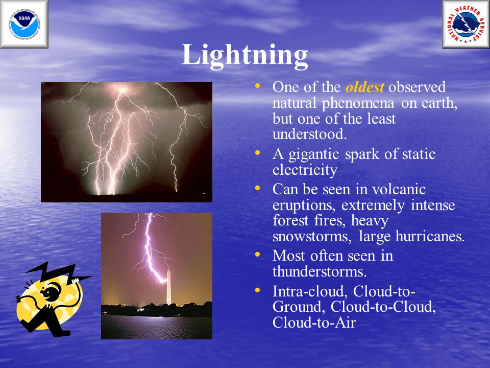 Lightning One of the oldest observed natural phenomena on earth, but one of the least understood. A gigantic spark of static electricity.