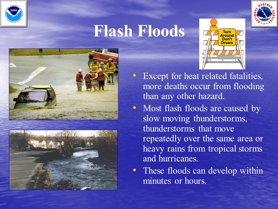 Flash Floods Except for heat related fatalities, more deaths occur from flooding than any other hazard.