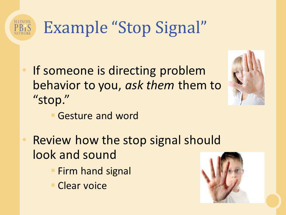 Example Stop Signal If someone is directing problem behavior to you, ask them them to stop. Gesture and word.