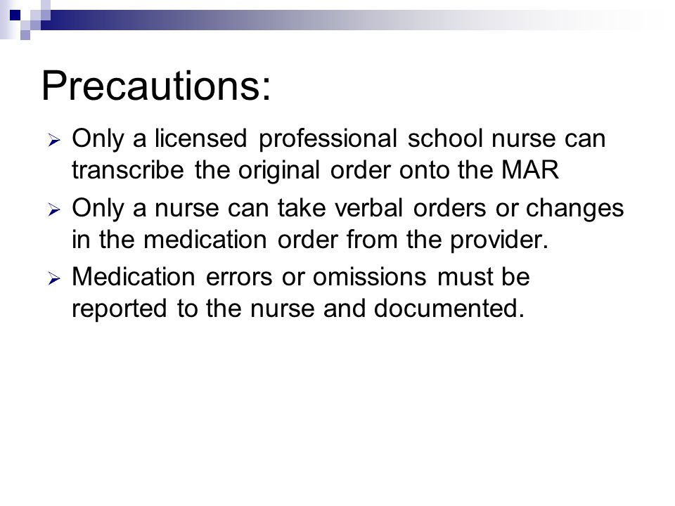 Precautions: Only a licensed professional school nurse can transcribe the original order onto the MAR.