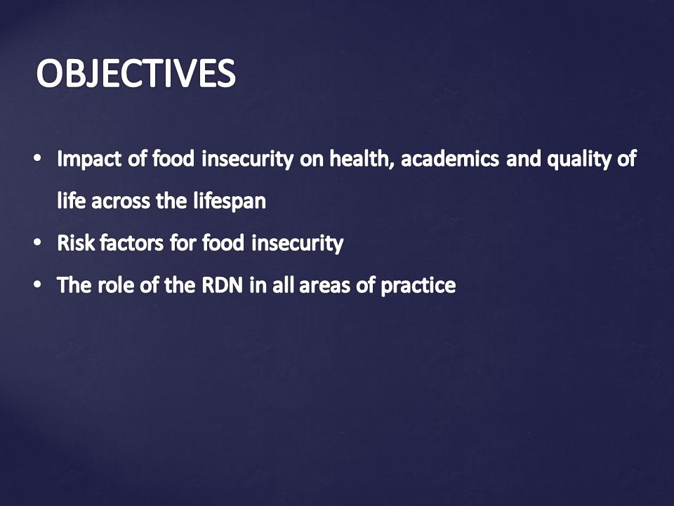OBJECTIVES Impact of food insecurity on health, academics and quality of life across the lifespan. Risk factors for food insecurity.