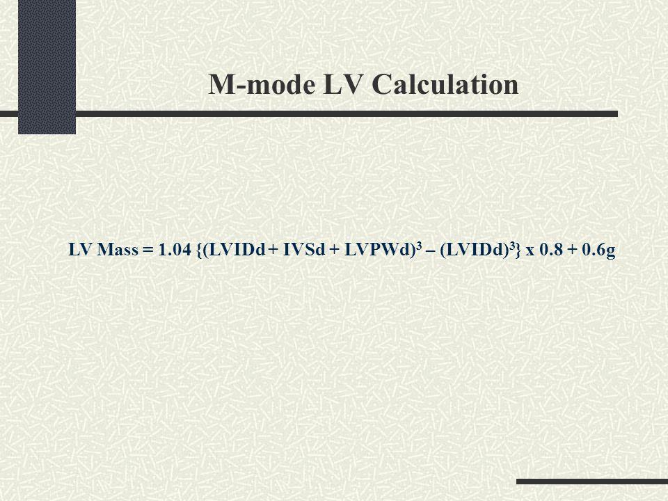 M-mode LV Calculation LV Mass = 1.04 {(LVIDd + IVSd + LVPWd)3 – (LVIDd)3} x 0.8 + 0.6g