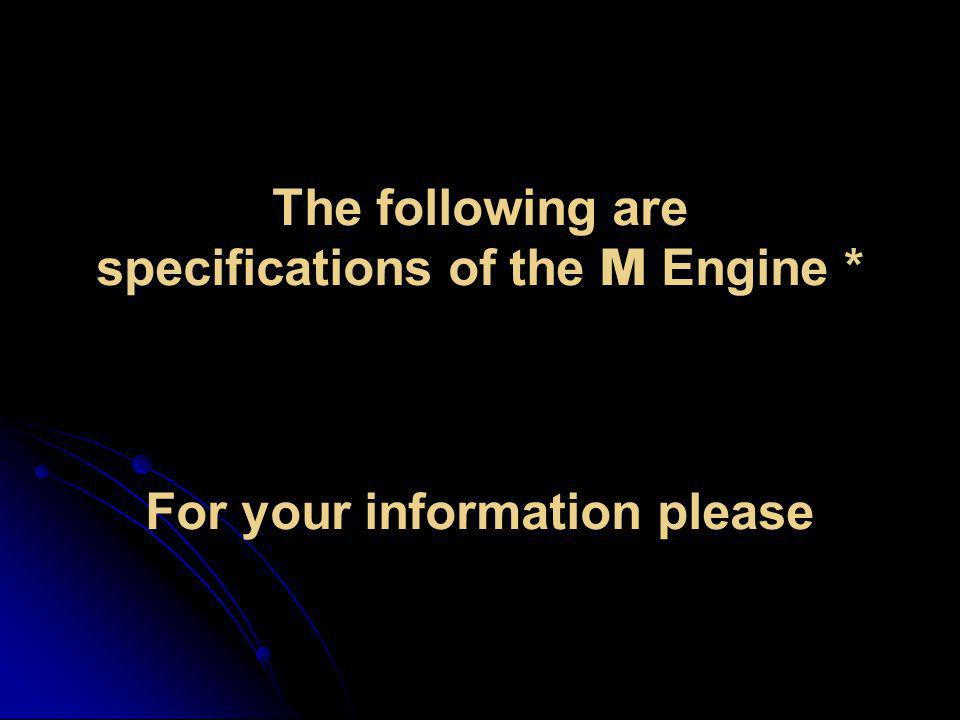 The following are specifications of the M Engine *