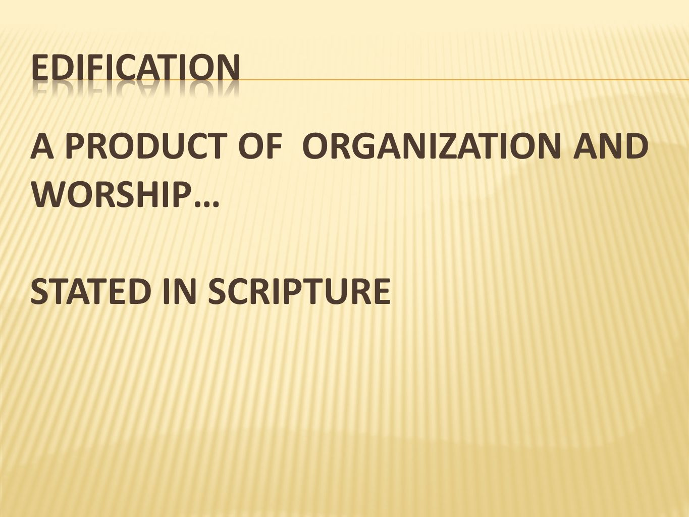 EDIFICATION A PRODUCT OF ORGANIZATION AND WORSHIP… STATED IN SCRIPTURE