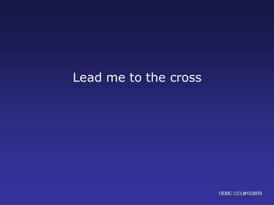 Lead me to the cross ODBC CCLI#153970
