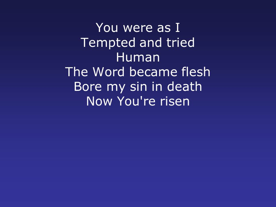 You were as I Tempted and tried Human The Word became flesh Bore my sin in death Now You re risen