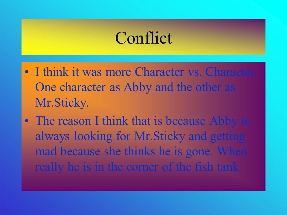 Conflict I think it was more Character vs. Character. One character as Abby and the other as Mr.Sticky.