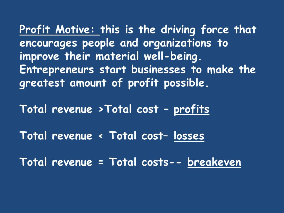 Profit Motive: this is the driving force that encourages people and organizations to improve their material well-being. Entrepreneurs start businesses to make the greatest amount of profit possible.