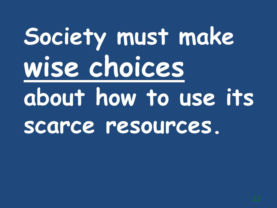 Society must make wise choices about how to use its scarce resources.