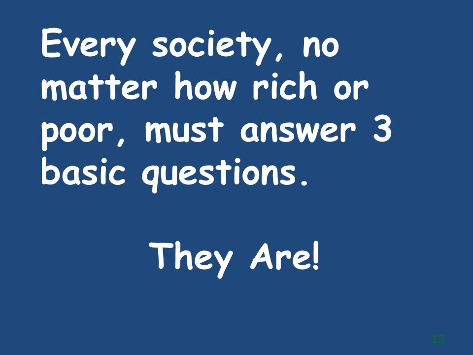 Every society, no matter how rich or poor, must answer 3 basic questions.