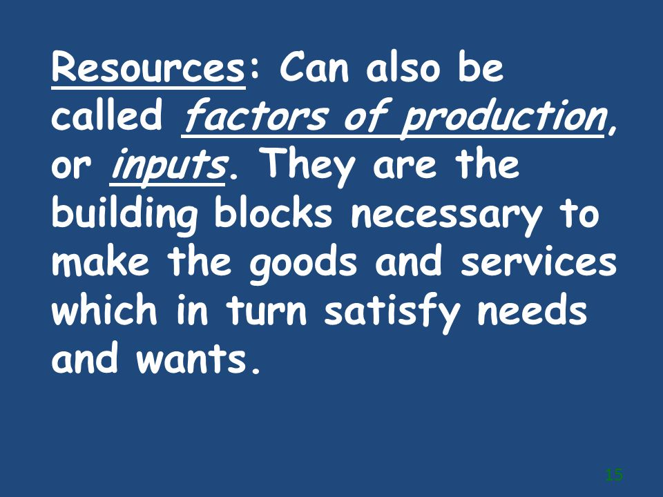 Resources: Can also be called factors of production, or inputs