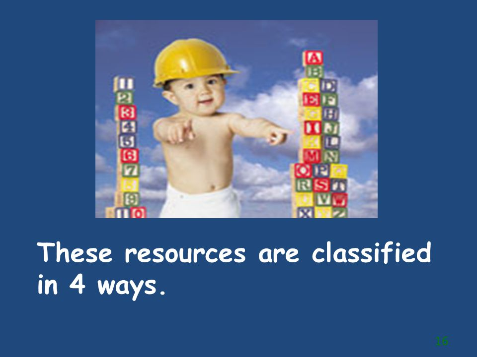 These resources are classified in 4 ways.