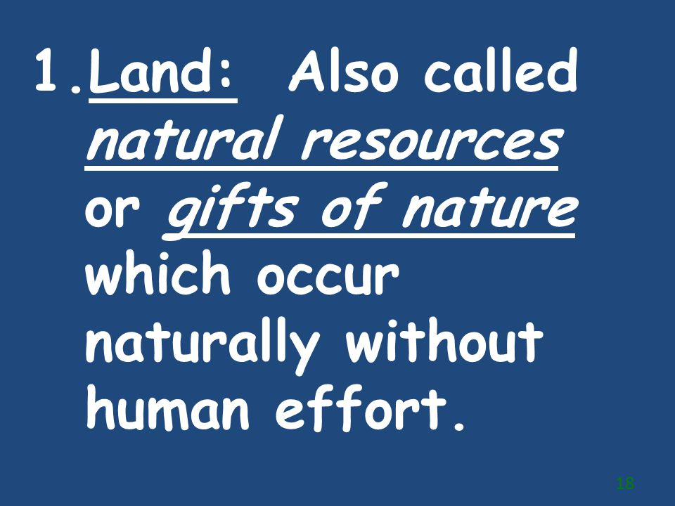 Land: Also called natural resources or gifts of nature which occur naturally without human effort.