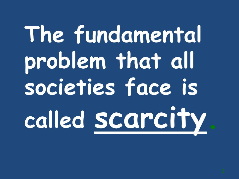 The fundamental problem that all societies face is called scarcity.