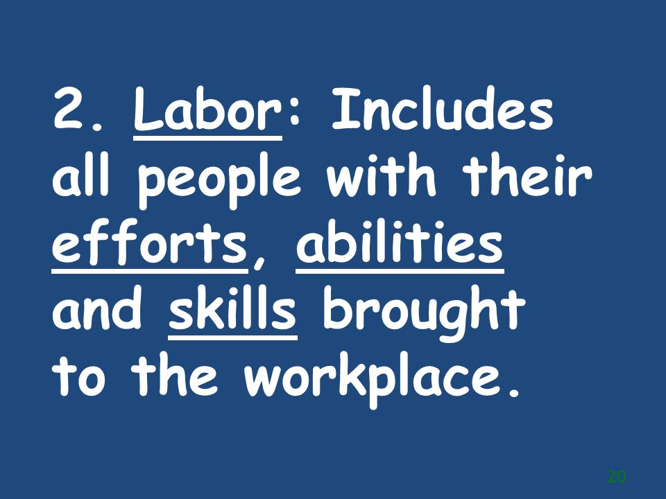 2. Labor: Includes all people with their efforts, abilities and skills brought to the workplace.