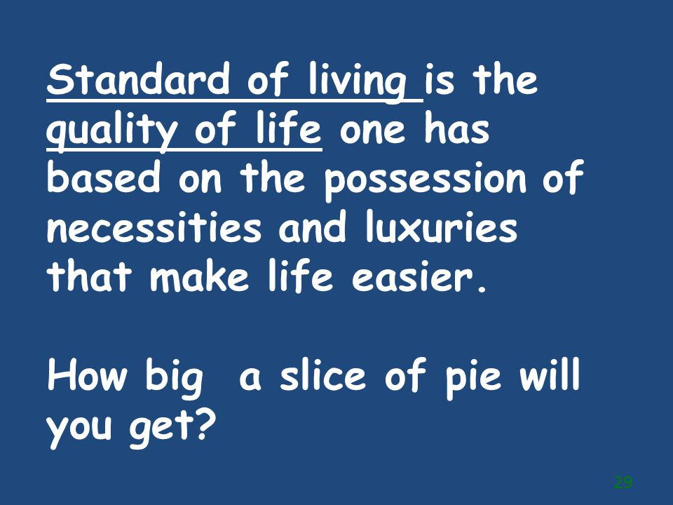 Standard of living is the quality of life one has based on the possession of necessities and luxuries that make life easier.