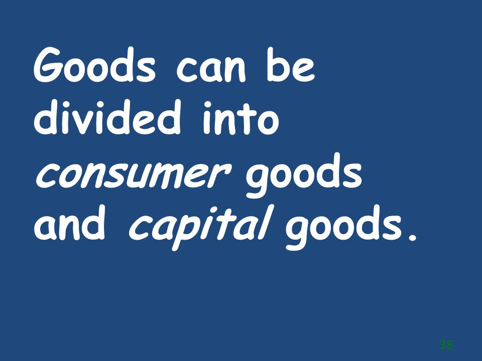 Goods can be divided into consumer goods and capital goods.