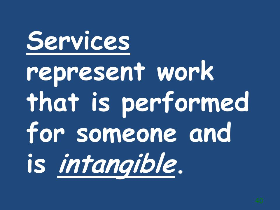 Services represent work that is performed for someone and is intangible.