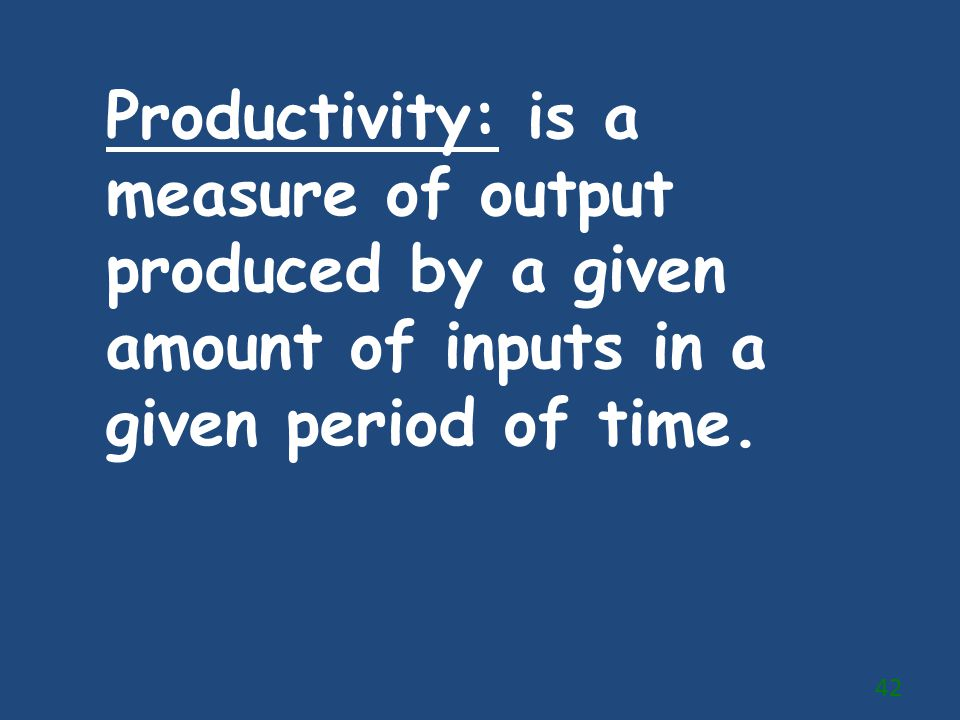 Productivity: is a measure of output produced by a given amount of inputs in a given period of time.