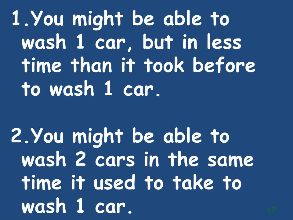 You might be able to wash 1 car, but in less time than it took before to wash 1 car.