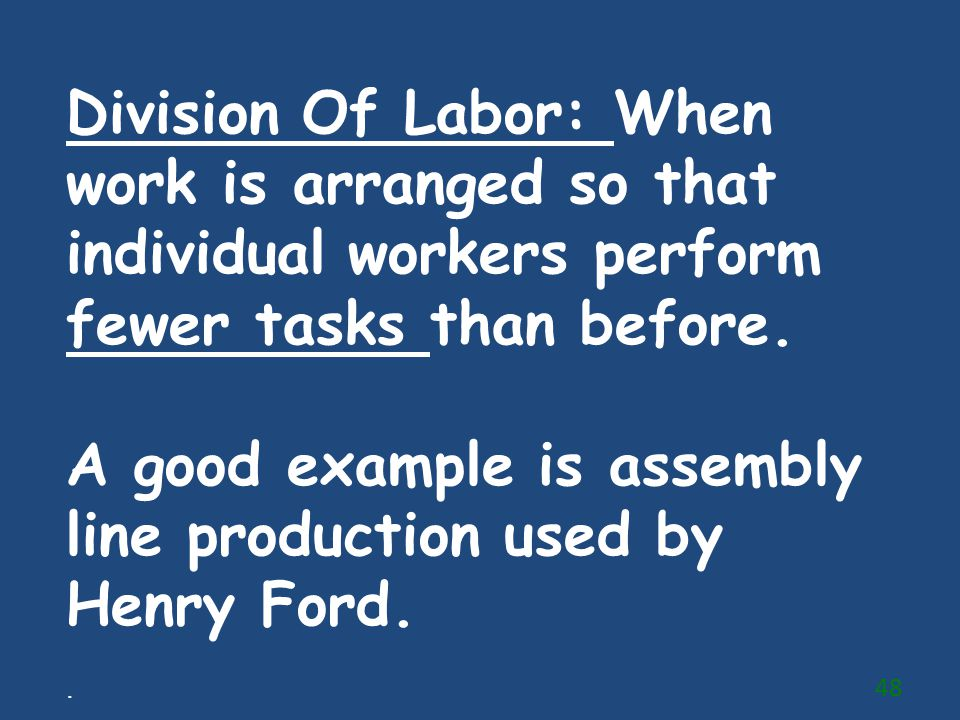 A good example is assembly line production used by Henry Ford.