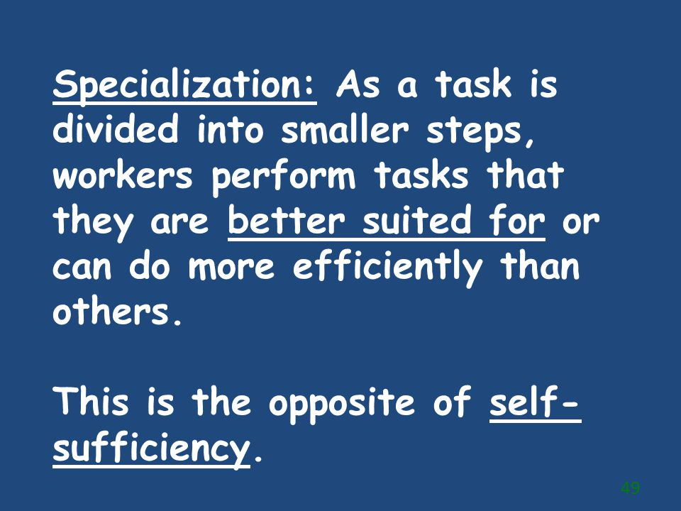 Specialization: As a task is divided into smaller steps, workers perform tasks that they are better suited for or can do more efficiently than others.