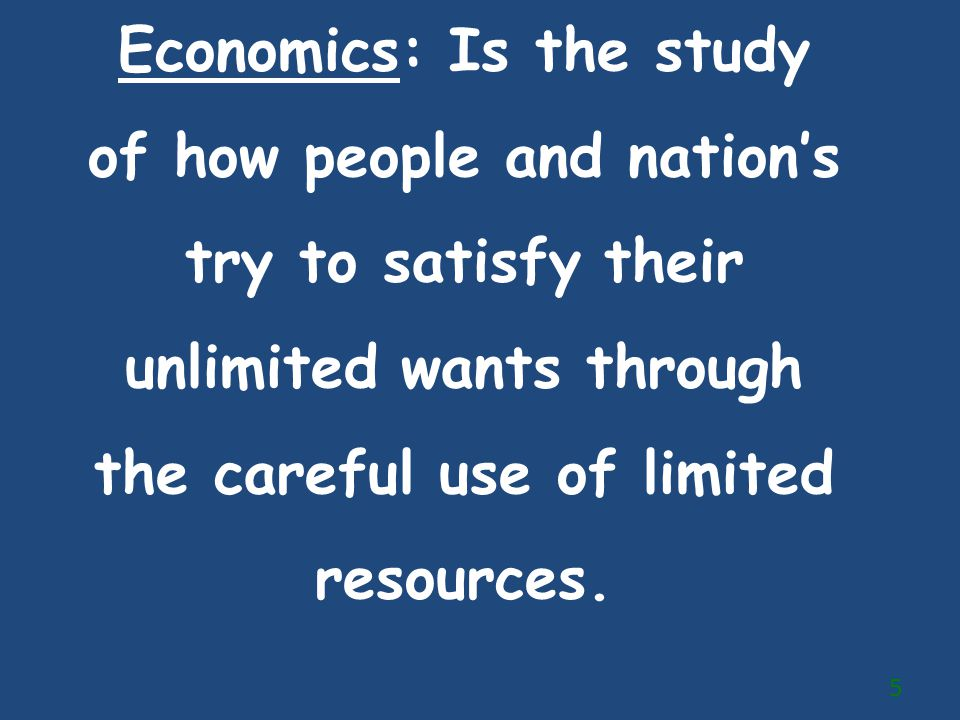 Economics: Is the study of how people and nation's try to satisfy their unlimited wants through the careful use of limited resources.