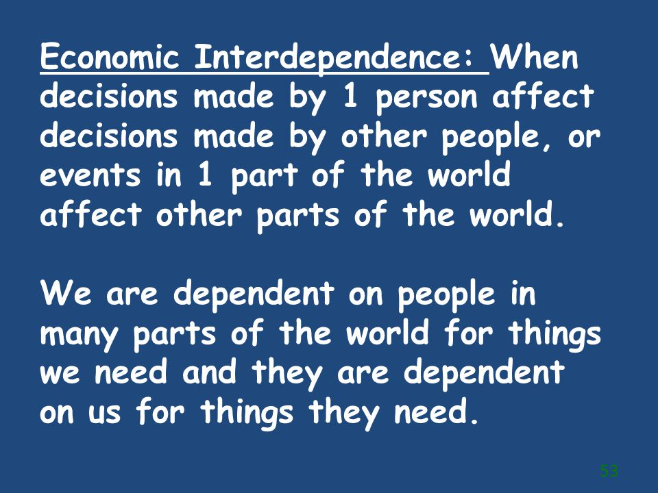 Economic Interdependence: When decisions made by 1 person affect decisions made by other people, or events in 1 part of the world affect other parts of the world.