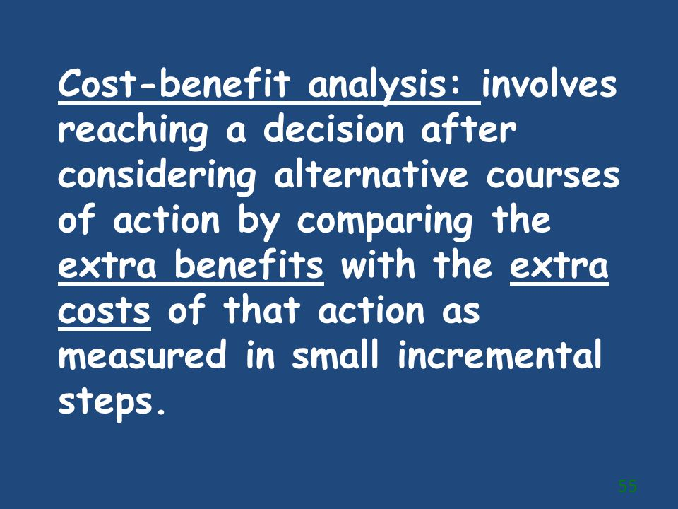 Cost-benefit analysis: involves reaching a decision after considering alternative courses of action by comparing the extra benefits with the extra costs of that action as measured in small incremental steps.