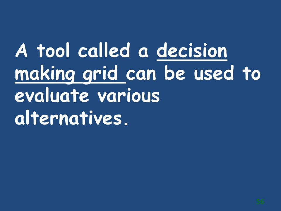 A tool called a decision making grid can be used to evaluate various alternatives.